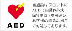 当施設はフロントにAED(自動体外式除細動器)を装備し、お客様の緊急な場合に対処しております。